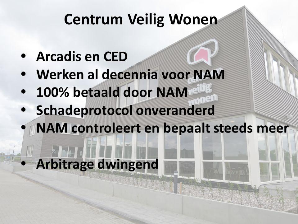  Arcadis en CED  Werken al decennia voor NAM  100% betaald door NAM  Schadeprotocol onveranderd  NAM controleert en bepaalt steeds meer  Arbitrage dwingend Centrum Veilig Wonen