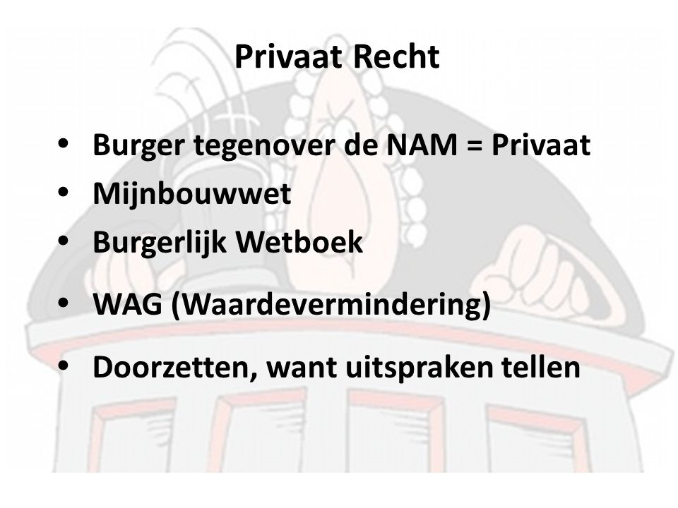  Burger tegenover de NAM = Privaat  Mijnbouwwet  Burgerlijk Wetboek  WAG (Waardevermindering)  Doorzetten, want uitspraken tellen Privaat Recht