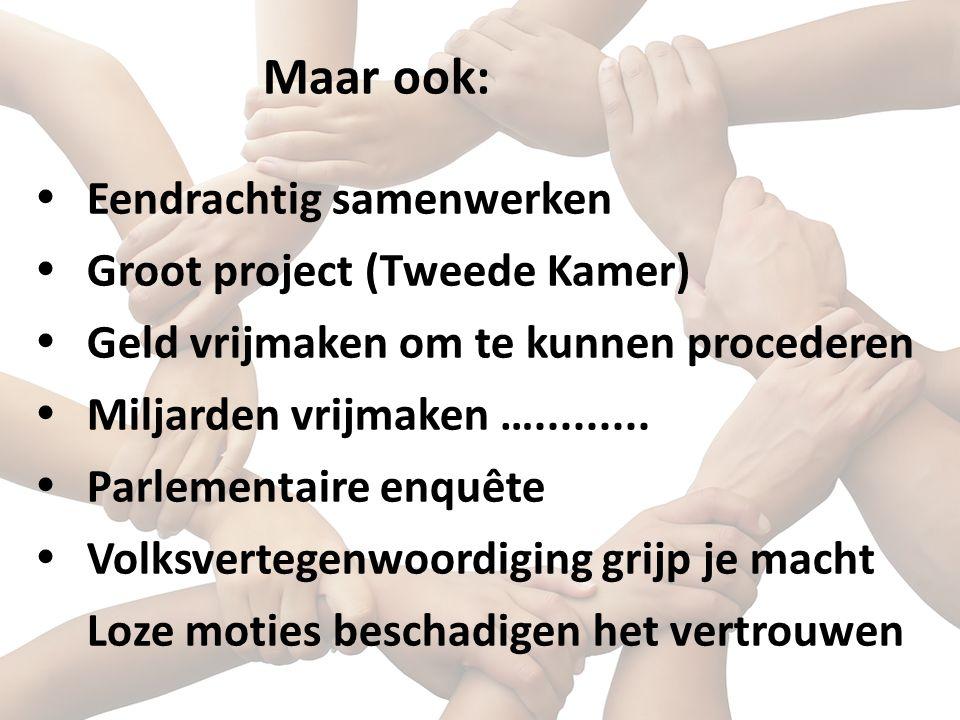  Eendrachtig samenwerken  Groot project (Tweede Kamer)  Geld vrijmaken om te kunnen procederen  Miljarden vrijmaken ….........