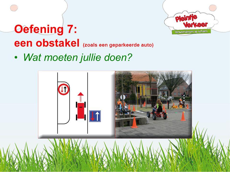 Oefening 7: een obstakel (zoals een geparkeerde auto) Wat moeten jullie doen?