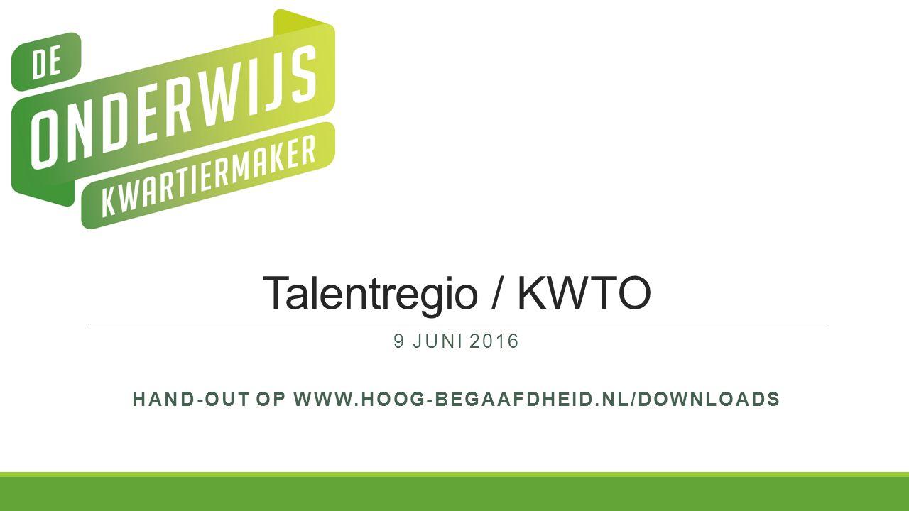 Talentregio / KWTO 9 JUNI 2016 HAND-OUT OP WWW.HOOG-BEGAAFDHEID.NL/DOWNLOADS