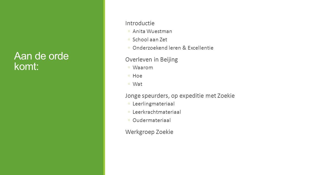 Aan de orde komt: Introductie ◦Anita Wuestman ◦School aan Zet ◦Onderzoekend leren & Excellentie Overleven in Beijing ◦Waarom ◦Hoe ◦Wat Jonge speurders, op expeditie met Zoekie ◦Leerlingmateriaal ◦Leerkrachtmateriaal ◦Oudermateriaal Werkgroep Zoekie
