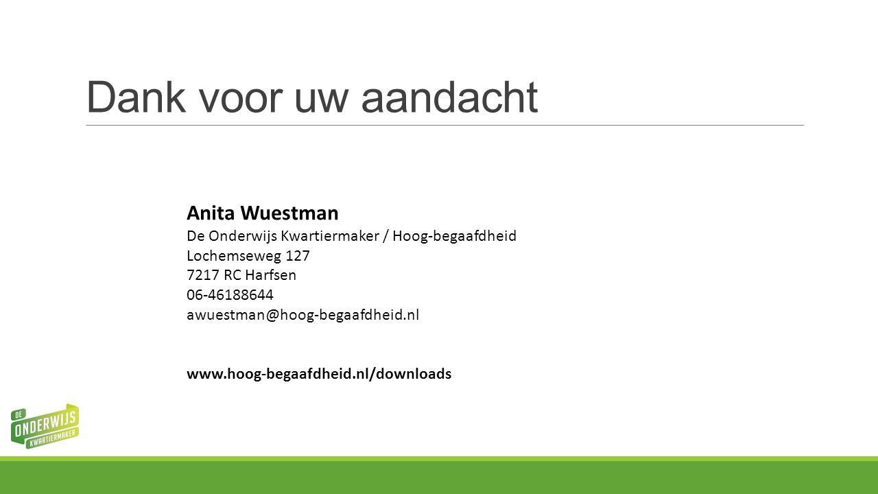 Dank voor uw aandacht Anita Wuestman De Onderwijs Kwartiermaker / Hoog-begaafdheid Lochemseweg 127 7217 RC Harfsen 06-46188644 awuestman@hoog-begaafdheid.nl www.hoog-begaafdheid.nl/downloads