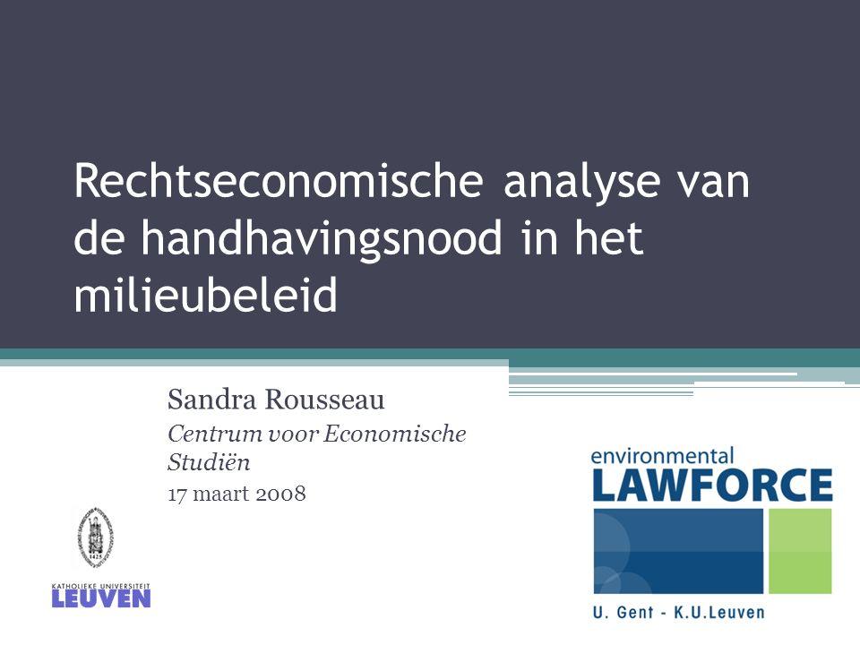Rechtseconomische analyse van de handhavingsnood in het milieubeleid Sandra Rousseau Centrum voor Economische Studiën 17 maart 2008