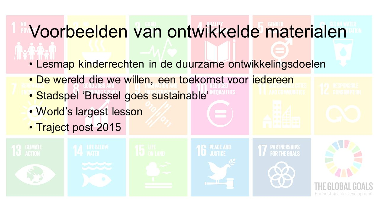 Voorbeelden van ontwikkelde materialen Lesmap kinderrechten in de duurzame ontwikkelingsdoelen De wereld die we willen, een toekomst voor iedereen Stadspel 'Brussel goes sustainable' World's largest lesson Traject post 2015