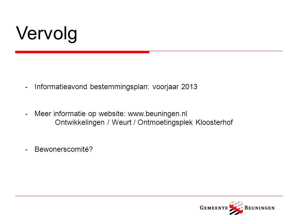 Vervolg -Informatieavond bestemmingsplan: voorjaar 2013 -Meer informatie op website: www.beuningen.nl Ontwikkelingen / Weurt / Ontmoetingsplek Kloosterhof -Bewonerscomité
