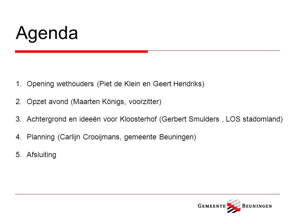 Agenda 1.Opening wethouders (Piet de Klein en Geert Hendriks) 2.Opzet avond (Maarten Königs, voorzitter) 3.Achtergrond en ideeën voor Kloosterhof (Gerbert Smulders, LOS stadomland) 4.Planning (Carlijn Crooijmans, gemeente Beuningen) 5.Afsluiting