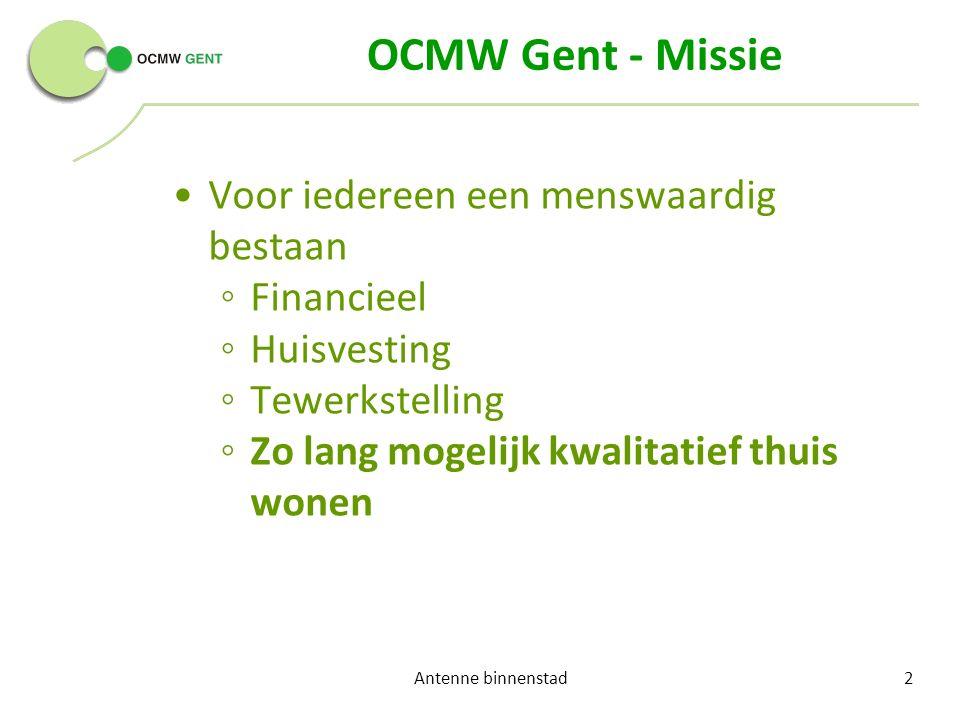 OCMW Gent - Missie Voor iedereen een menswaardig bestaan ◦ Financieel ◦ Huisvesting ◦ Tewerkstelling ◦ Zo lang mogelijk kwalitatief thuis wonen Antenne binnenstad2