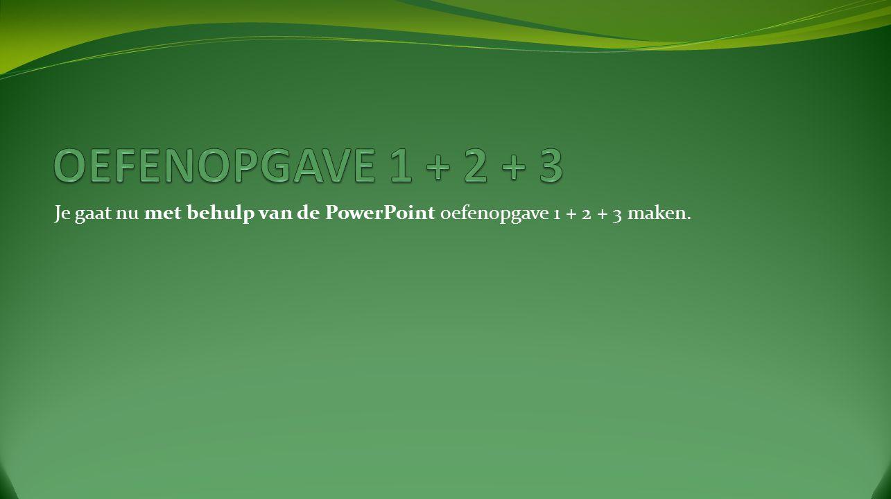Je gaat nu met behulp van de PowerPoint oefenopgave 1 + 2 + 3 maken.