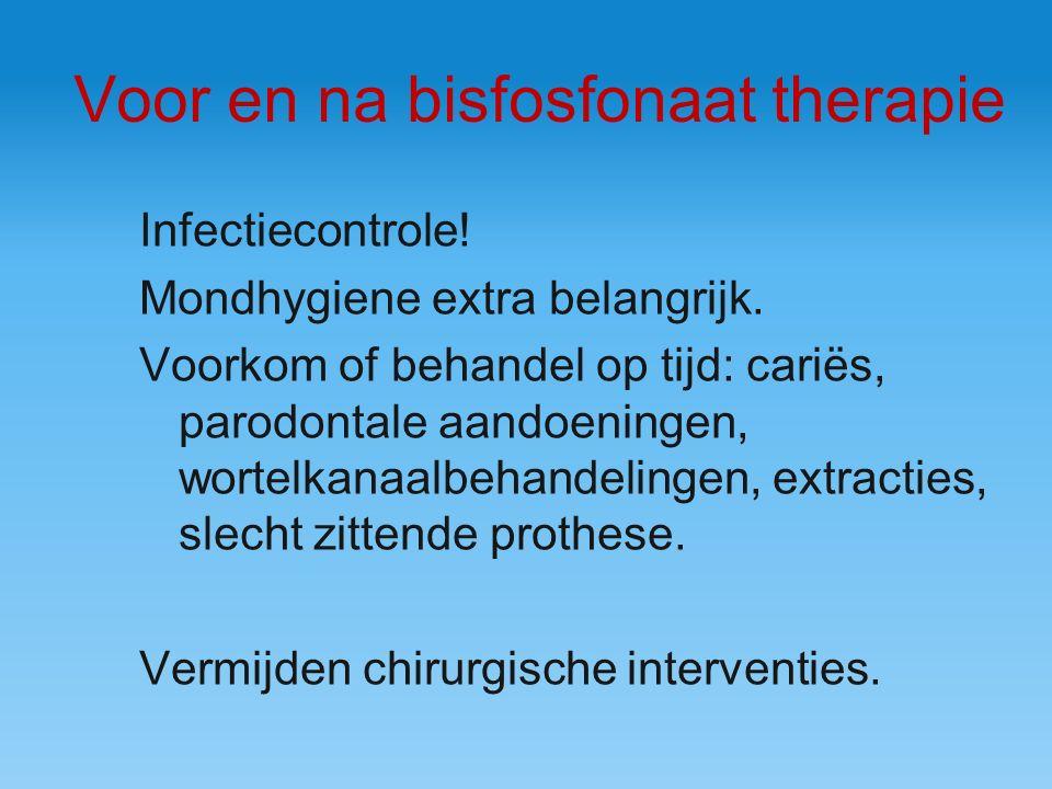 Voor en na bisfosfonaat therapie Infectiecontrole! Mondhygiene extra belangrijk. Voorkom of behandel op tijd: cariës, parodontale aandoeningen, wortel