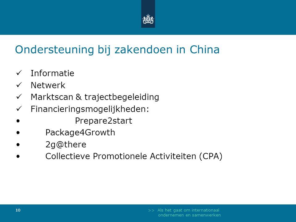 >> Als het gaat om internationaal ondernemen en samenwerken 10 Informatie Netwerk Marktscan & trajectbegeleiding Financieringsmogelijkheden: Prepare2start Package4Growth 2g@there Collectieve Promotionele Activiteiten (CPA) Ondersteuning bij zakendoen in China