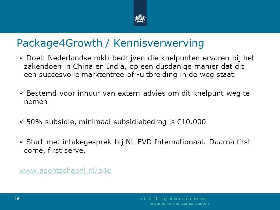 >> Als het gaat om internationaal ondernemen en samenwerken 18 Package4Growth / Kennisverwerving Doel: Nederlandse mkb-bedrijven die knelpunten ervaren bij het zakendoen in China en India, op een dusdanige manier dat dit een succesvolle marktentree of -uitbreiding in de weg staat.