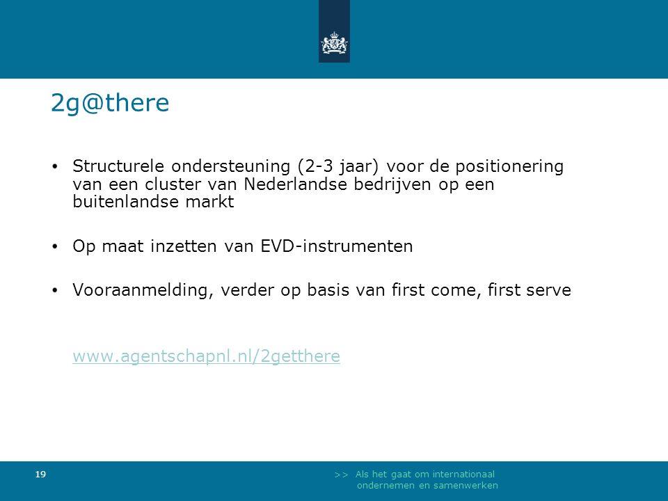 >> Als het gaat om internationaal ondernemen en samenwerken 19 2g@there Structurele ondersteuning (2-3 jaar) voor de positionering van een cluster van Nederlandse bedrijven op een buitenlandse markt Op maat inzetten van EVD-instrumenten Vooraanmelding, verder op basis van first come, first serve www.agentschapnl.nl/2getthere