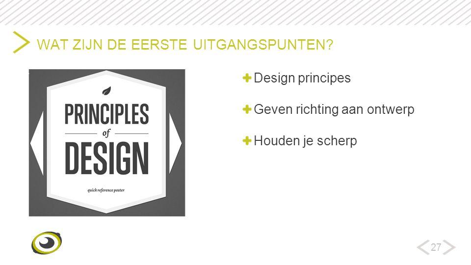 27 WAT ZIJN DE EERSTE UITGANGSPUNTEN? Design principes Geven richting aan ontwerp Houden je scherp