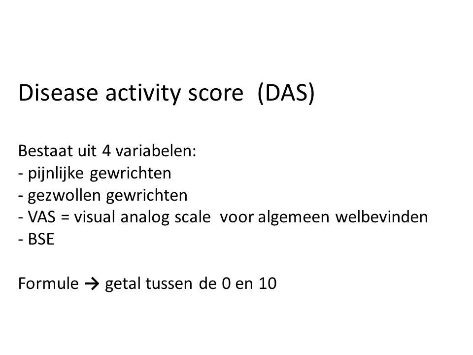 Disease activity score (DAS) Bestaat uit 4 variabelen: - pijnlijke gewrichten - gezwollen gewrichten - VAS = visual analog scale voor algemeen welbevi