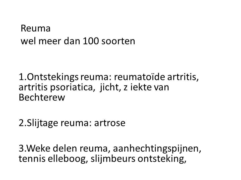 Reuma wel meer dan 100 soorten 1.Ontstekings reuma: reumatoïde artritis, artritis psoriatica, jicht, z iekte van Bechterew 2.Slijtage reuma: artrose 3
