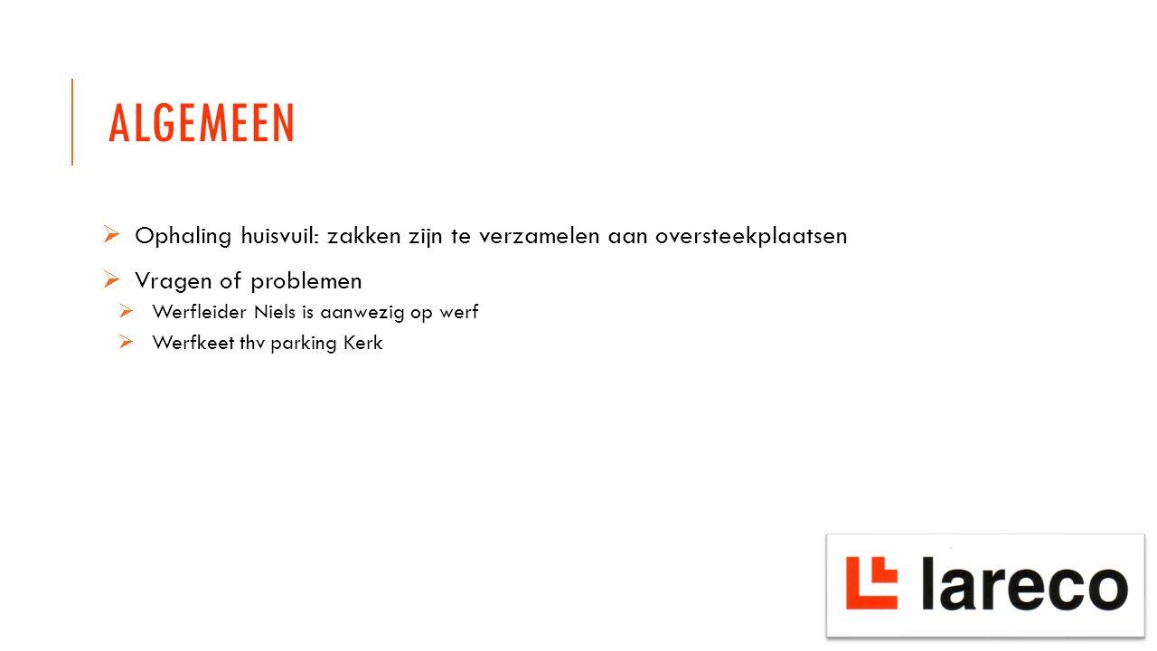 ALGEMEEN  Ophaling huisvuil: zakken zijn te verzamelen aan oversteekplaatsen  Vragen of problemen  Werfleider Niels is aanwezig op werf  Werfkeet thv parking Kerk