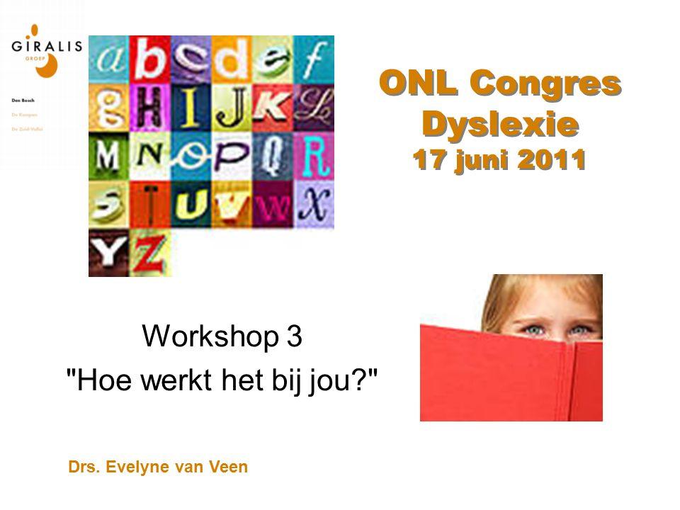 ONL Congres Dyslexie 17 juni 2011 Workshop 3 Hoe werkt het bij jou? Drs. Evelyne van Veen