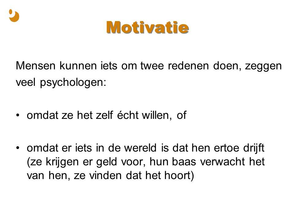 Motivatie Mensen kunnen iets om twee redenen doen, zeggen veel psychologen: omdat ze het zelf écht willen, of omdat er iets in de wereld is dat hen ertoe drijft (ze krijgen er geld voor, hun baas verwacht het van hen, ze vinden dat het hoort)