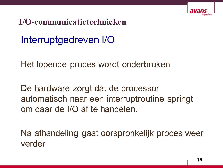 16 Interruptgedreven I/O Het lopende proces wordt onderbroken De hardware zorgt dat de processor automatisch naar een interruptroutine springt om daar de I/O af te handelen.