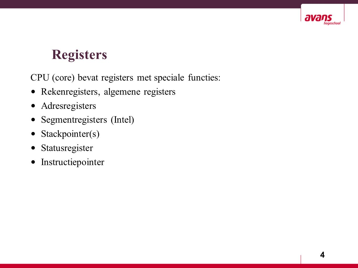 4 Registers CPU (core) bevat registers met speciale functies: Rekenregisters, algemene registers Adresregisters Segmentregisters (Intel) Stackpointer(s) Statusregister Instructiepointer