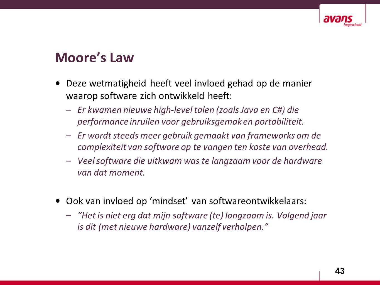 43 Moore's Law Deze wetmatigheid heeft veel invloed gehad op de manier waarop software zich ontwikkeld heeft: –Er kwamen nieuwe high-level talen (zoals Java en C#) die performance inruilen voor gebruiksgemak en portabiliteit.