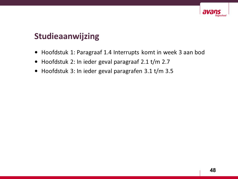 48 Studieaanwijzing Hoofdstuk 1: Paragraaf 1.4 Interrupts komt in week 3 aan bod Hoofdstuk 2: In ieder geval paragraaf 2.1 t/m 2.7 Hoofdstuk 3: In ieder geval paragrafen 3.1 t/m 3.5