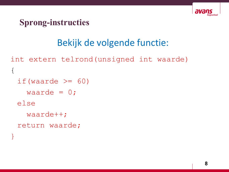8 int extern telrond(unsigned int waarde) { if(waarde >= 60) waarde = 0; else waarde++; return waarde; } Sprong-instructies Bekijk de volgende functie: