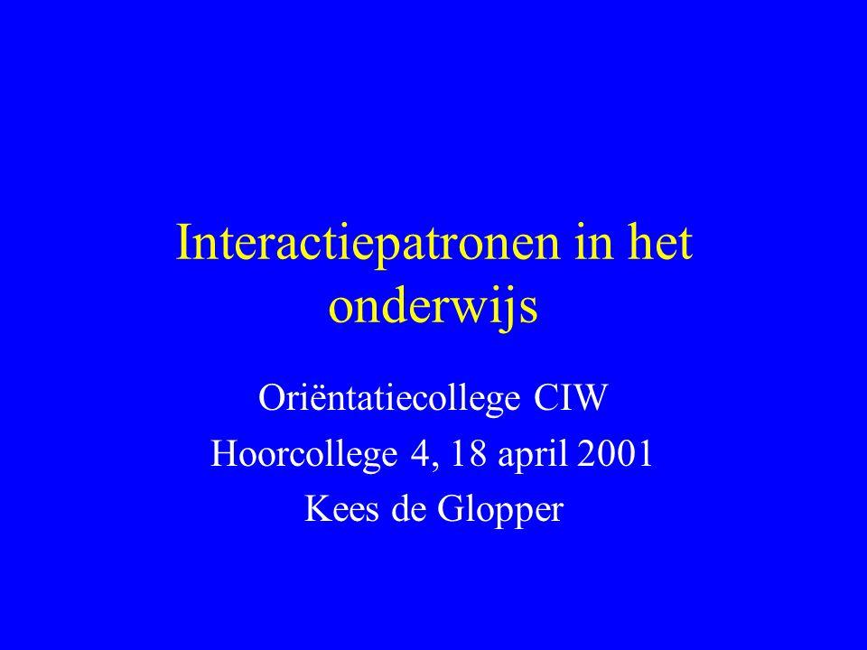Interactiepatronen in het onderwijs Oriëntatiecollege CIW Hoorcollege 4, 18 april 2001 Kees de Glopper