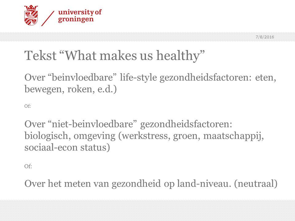 Tekst What makes us healthy Over beinvloedbare life-style gezondheidsfactoren: eten, bewegen, roken, e.d.) Of: Over niet-beinvloedbare gezondheidsfactoren: biologisch, omgeving (werkstress, groen, maatschappij, sociaal-econ status) Of: Over het meten van gezondheid op land-niveau.
