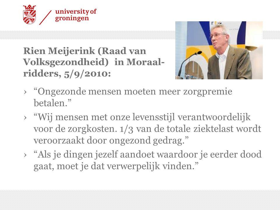 Rien Meijerink (Raad van Volksgezondheid) in Moraal- ridders, 5/9/2010: › Ongezonde mensen moeten meer zorgpremie betalen. › Wij mensen met onze levensstijl verantwoordelijk voor de zorgkosten.