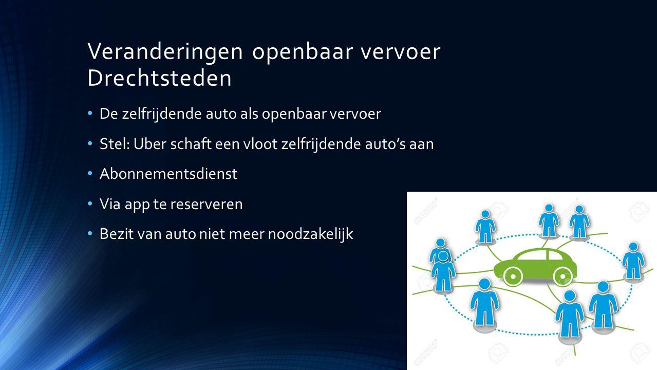 Veranderingen openbaar vervoer Drechtsteden De zelfrijdende auto als openbaar vervoer Stel: Uber schaft een vloot zelfrijdende auto's aan Abonnementsdienst Via app te reserveren Bezit van auto niet meer noodzakelijk