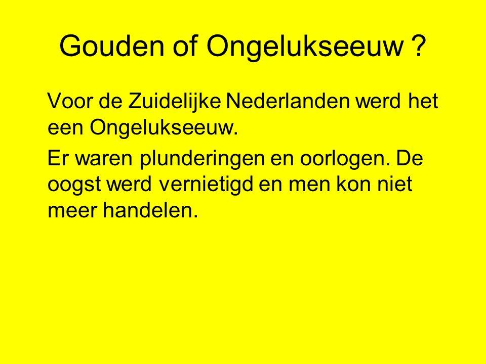 Gouden of Ongelukseeuw . Voor de Zuidelijke Nederlanden werd het een Ongelukseeuw.