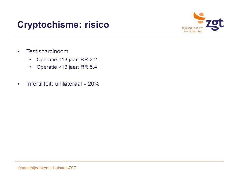 Cryptochisme: risico Testiscarcinoom Operatie <13 jaar: RR 2.2 Operatie >13 jaar: RR 5.4 Infertiliteit: unilateraal - 20% Kwartetbijeenkomst huisarts-ZGT