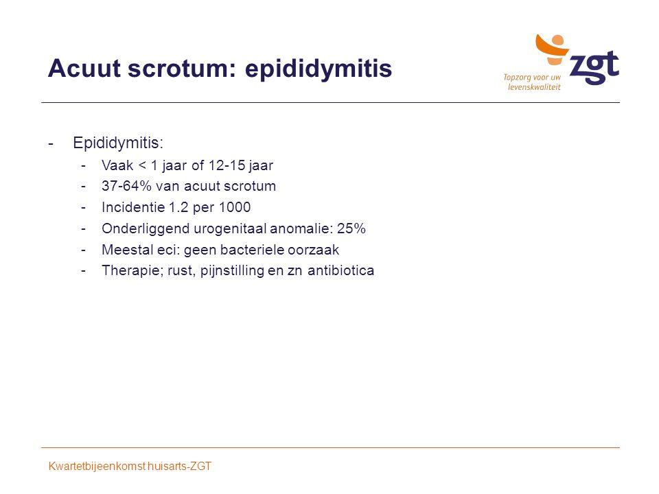 Acuut scrotum: epididymitis -Epididymitis: -Vaak < 1 jaar of 12-15 jaar -37-64% van acuut scrotum -Incidentie 1.2 per 1000 -Onderliggend urogenitaal anomalie: 25% -Meestal eci: geen bacteriele oorzaak -Therapie; rust, pijnstilling en zn antibiotica Kwartetbijeenkomst huisarts-ZGT