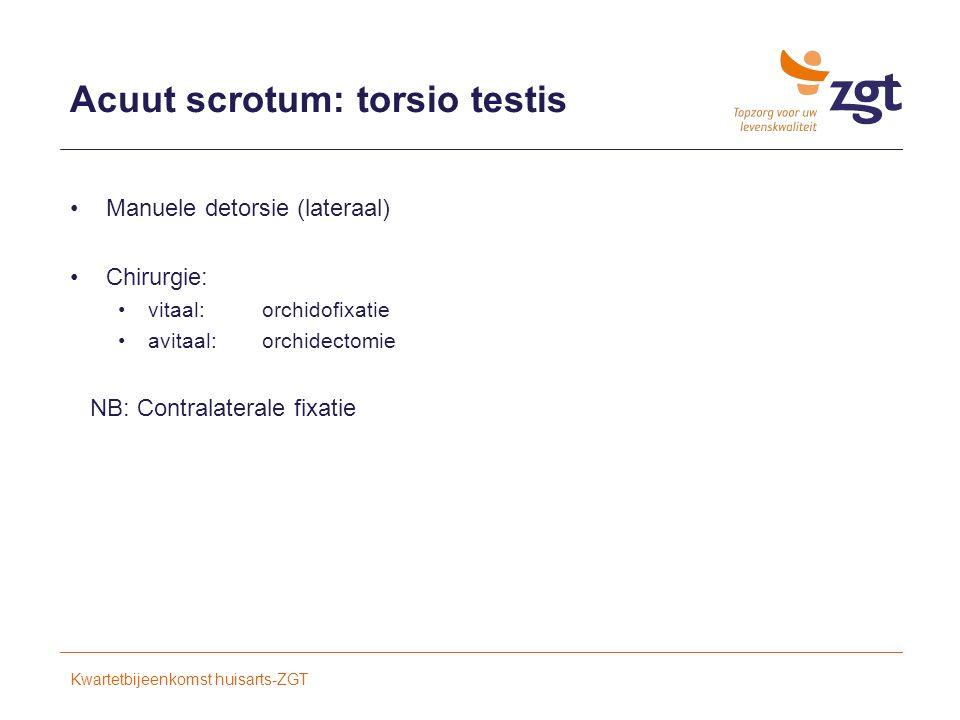 Acuut scrotum: torsio testis Manuele detorsie (lateraal) Chirurgie: vitaal: orchidofixatie avitaal: orchidectomie NB: Contralaterale fixatie Kwartetbijeenkomst huisarts-ZGT