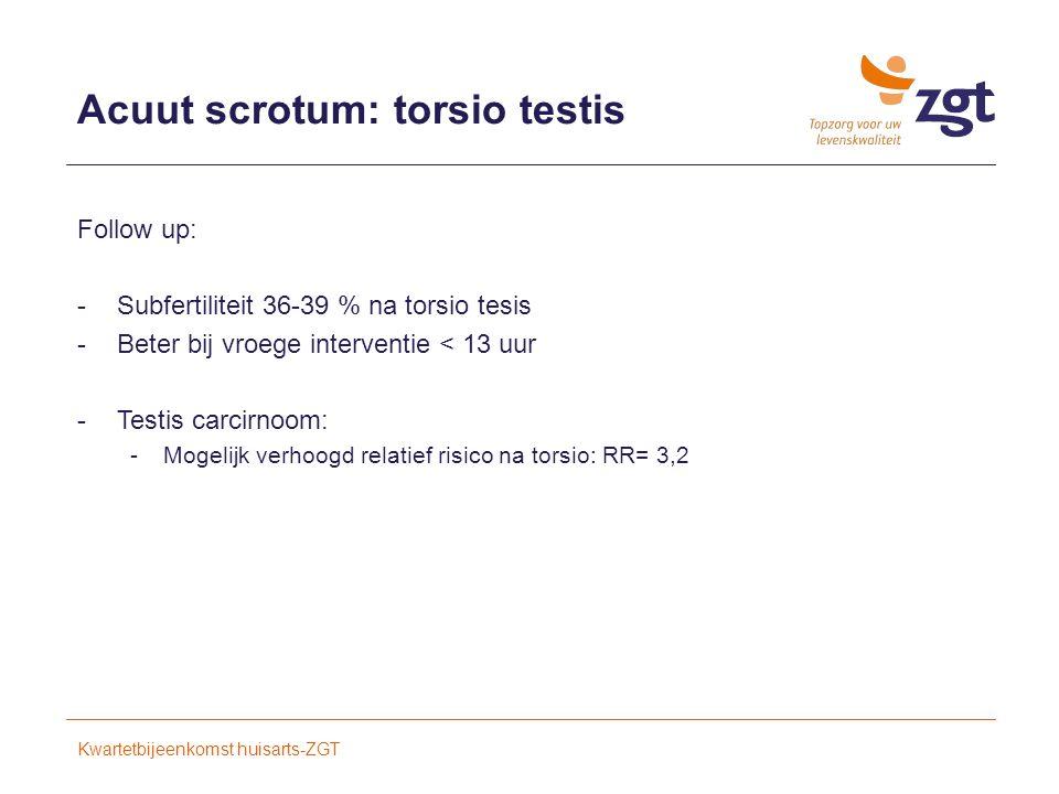 Acuut scrotum: torsio testis Follow up: -Subfertiliteit 36-39 % na torsio tesis -Beter bij vroege interventie < 13 uur -Testis carcirnoom: -Mogelijk verhoogd relatief risico na torsio: RR= 3,2 Kwartetbijeenkomst huisarts-ZGT