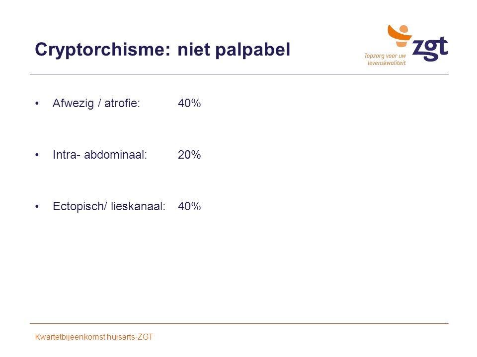 Cryptorchisme: niet palpabel Afwezig / atrofie:40% Intra- abdominaal: 20% Ectopisch/ lieskanaal:40% Kwartetbijeenkomst huisarts-ZGT