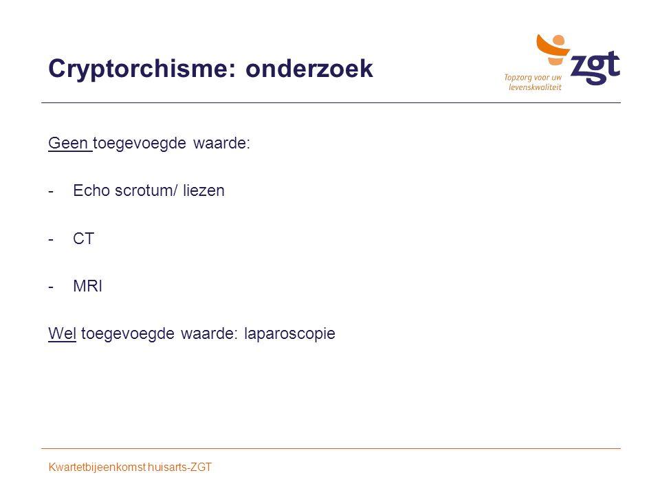Cryptorchisme: onderzoek Geen toegevoegde waarde: -Echo scrotum/ liezen -CT -MRI Wel toegevoegde waarde: laparoscopie Kwartetbijeenkomst huisarts-ZGT