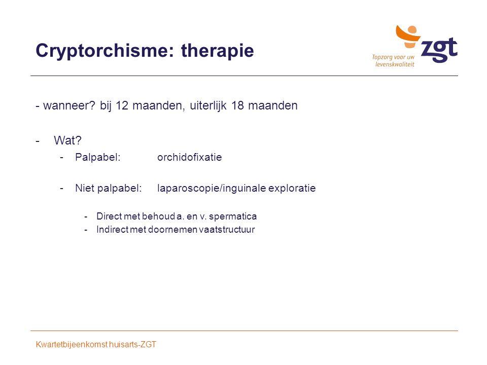 Cryptorchisme: therapie - wanneer.bij 12 maanden, uiterlijk 18 maanden -Wat.