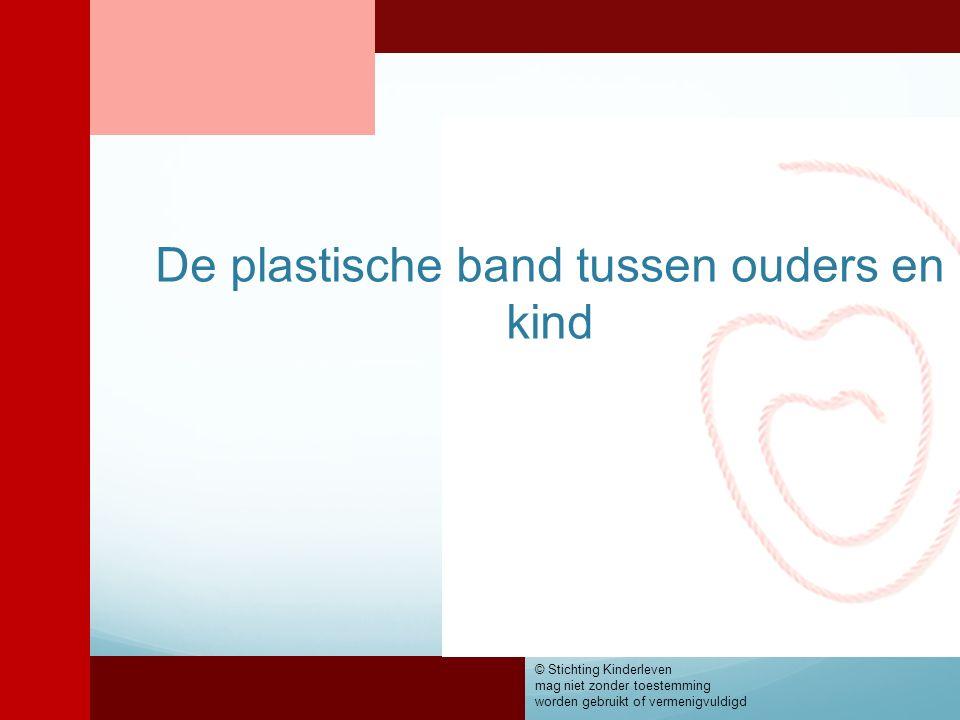 De plastische band tussen ouders en kind © Stichting Kinderleven mag niet zonder toestemming worden gebruikt of vermenigvuldigd