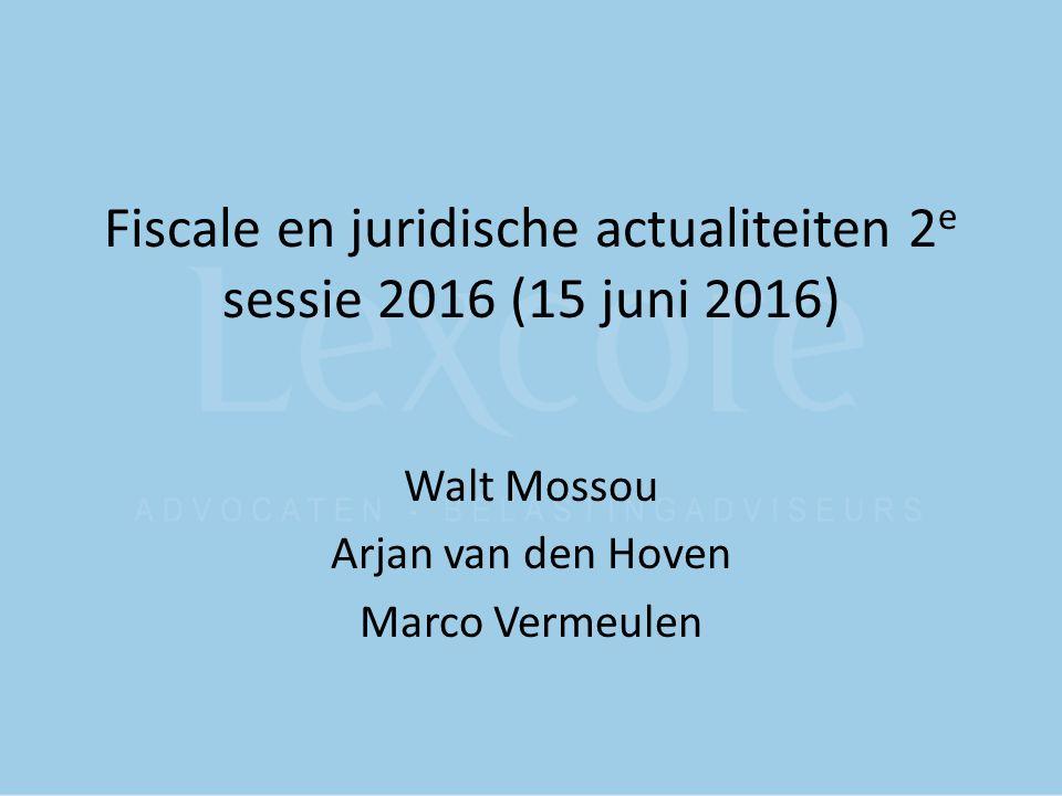 Fiscale en juridische actualiteiten 2 e sessie 2016 (15 juni 2016) Walt Mossou Arjan van den Hoven Marco Vermeulen