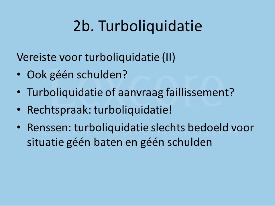 2b. Turboliquidatie Vereiste voor turboliquidatie (II) Ook géén schulden? Turboliquidatie of aanvraag faillissement? Rechtspraak: turboliquidatie! Ren