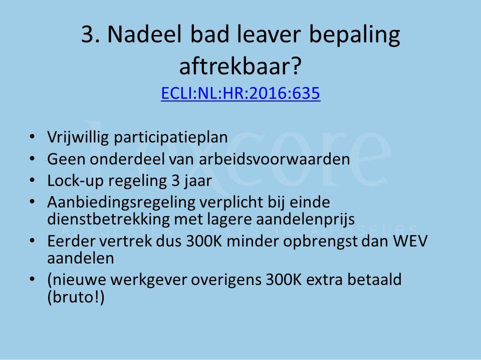 3. Nadeel bad leaver bepaling aftrekbaar? ECLI:NL:HR:2016:635 ECLI:NL:HR:2016:635 Vrijwillig participatieplan Geen onderdeel van arbeidsvoorwaarden Lo