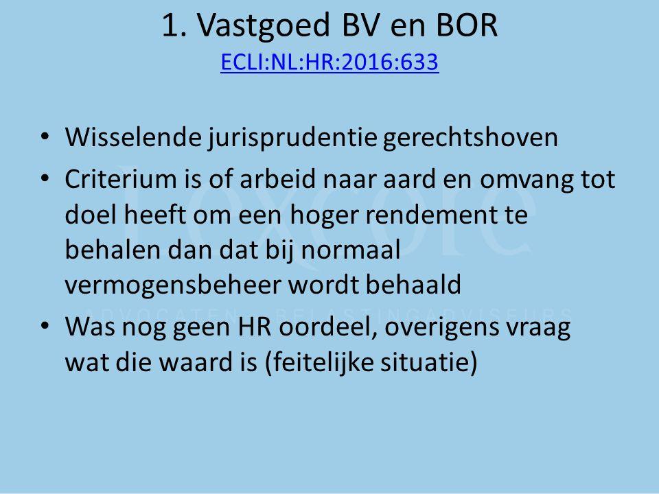 1. Vastgoed BV en BOR ECLI:NL:HR:2016:633 ECLI:NL:HR:2016:633 Wisselende jurisprudentie gerechtshoven Criterium is of arbeid naar aard en omvang tot d