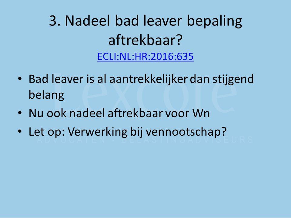 3. Nadeel bad leaver bepaling aftrekbaar? ECLI:NL:HR:2016:635 ECLI:NL:HR:2016:635 Bad leaver is al aantrekkelijker dan stijgend belang Nu ook nadeel a