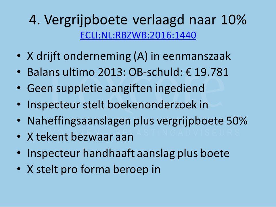 4. Vergrijpboete verlaagd naar 10% ECLI:NL:RBZWB:2016:1440 ECLI:NL:RBZWB:2016:1440 X drijft onderneming (A) in eenmanszaak Balans ultimo 2013: OB-schu