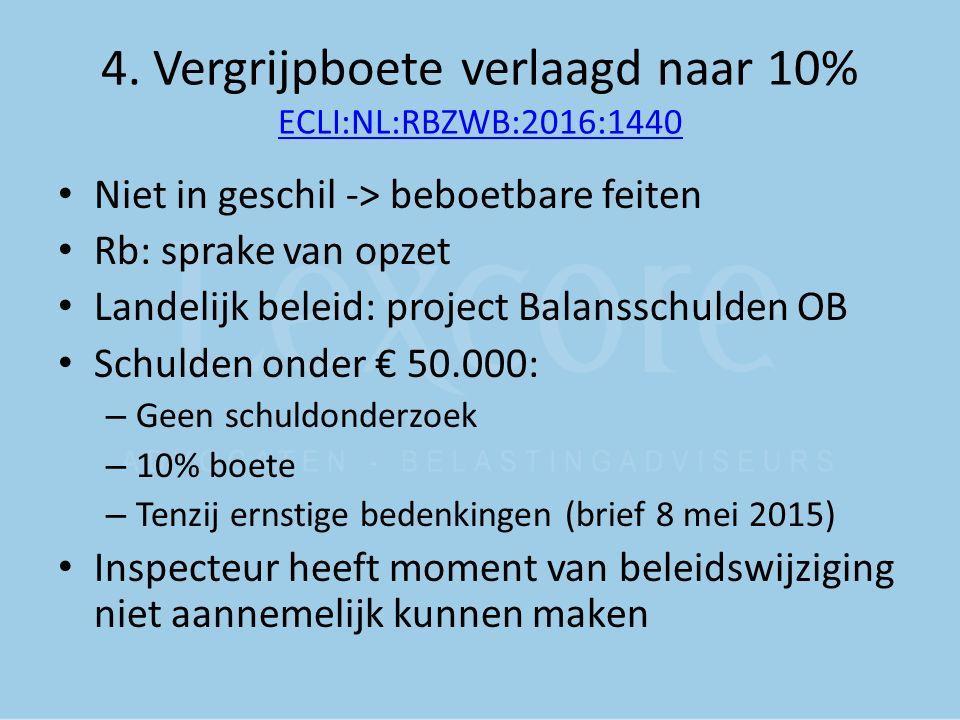 4. Vergrijpboete verlaagd naar 10% ECLI:NL:RBZWB:2016:1440 ECLI:NL:RBZWB:2016:1440 Niet in geschil -> beboetbare feiten Rb: sprake van opzet Landelijk