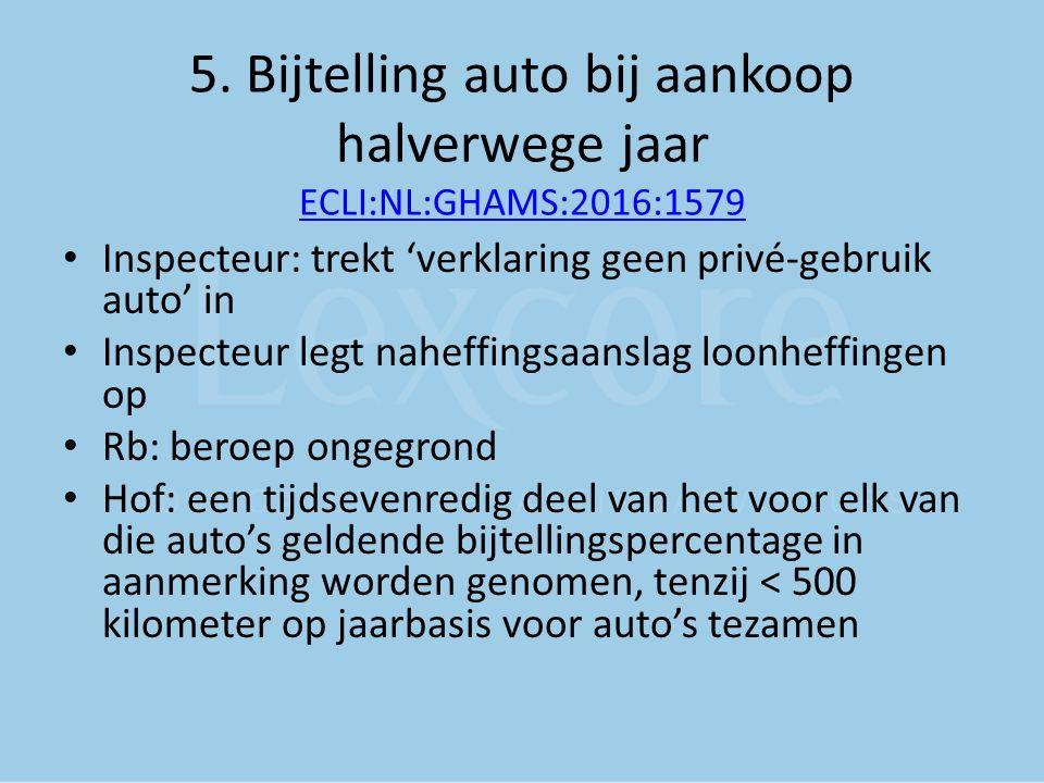 5. Bijtelling auto bij aankoop halverwege jaar ECLI:NL:GHAMS:2016:1579 ECLI:NL:GHAMS:2016:1579 Inspecteur: trekt 'verklaring geen privé-gebruik auto'