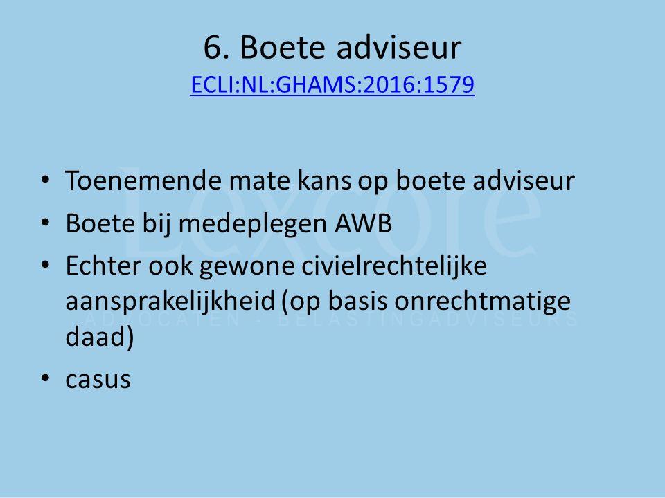 6. Boete adviseur ECLI:NL:GHAMS:2016:1579 ECLI:NL:GHAMS:2016:1579 Toenemende mate kans op boete adviseur Boete bij medeplegen AWB Echter ook gewone ci